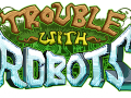 Trouble With Robots - Android Release & Updates!