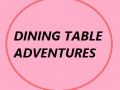 Dining Table Adventures