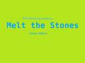 Melt the Stones