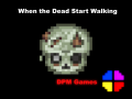 When the Dead Start Walking (No Longer in Dev.)