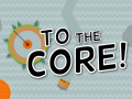 To The Core!