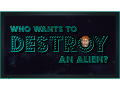 Who Wants To Destroy An Alien