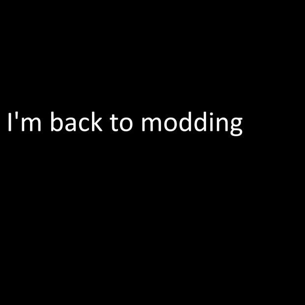 I'm back to modding