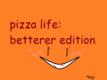 Pizza-life the betterer edition