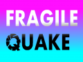 FRAGILE QUAKE