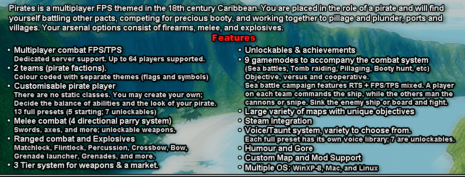 Pirates is a multiplayer FPS themed in the 18th century Caribbean.br /You are placed in the role of a pirate and will find yourself battling other pacts, competing for precious booty, and working together to pillage and plunder, ports and villages.