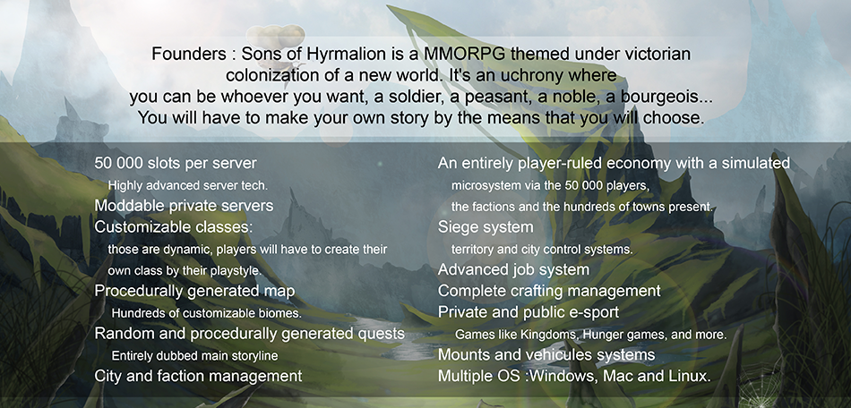Founders : Sons of Hyrmalion is a MMORPG themed under victorian colonization of a new world. It's an uchrony where you can be whoever you want, a soldier, a peasant, a noble, a bourgeois... You will have to make your own story by the means that you will choose.