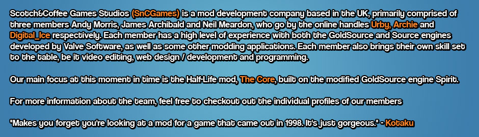 Scotch&Coffee; Games Studios (SnCGames) is a mod development company based in the UK, primarily comprised of three members Andy Morris, James Archibald and Neil Meardon, who go by the online handles Urby, Archie and Digital_Ice respectively. Each member has a high level of experience with both the GoldSource and Source engines developed by Valve Software, as well as some other modding applications. Each member also brings their own skill set to the table, be it video editing, web design / development and programming.