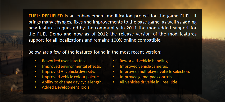 FUEL: REFUELED is an enhancement modification for the game FUEL. It brings many changes, fixes and improvements to the base game, as well as adding new features requested by the community. As of 2011 the mod now also supports the FUEL Demo.