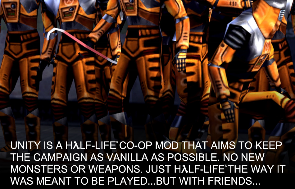 Unity is a Cooperation mod for Half-Life that aims to keep the campaign as vanilla as possible, While still being co-op. That means no monsters that weren't in the original game and no new weapons. Just good old Half-Life the way it was meant to be played but with your friends.