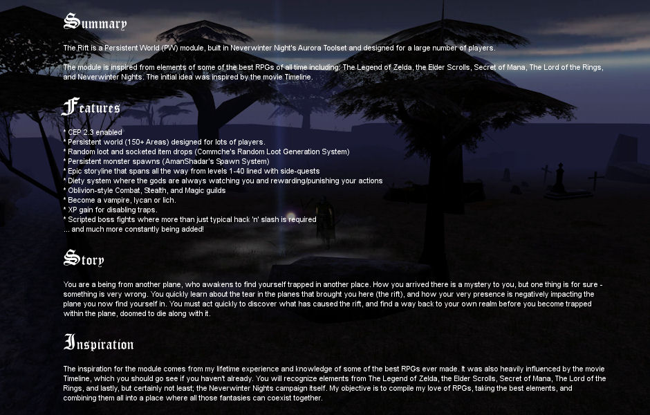 The Rift is a Persistent World (PW) module, built in Neverwinter Night's Aurora Toolset and designed for a large number of players.  The module is inspired from elements of some of the best RPGs of all time including: The Legend of Zelda, the Elder Scrolls, Secret of Mana, The Lord of the Rings, and Neverwinter Nights. The initial idea was inspired by the movie Timeline.